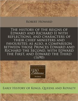 The History of the Reigns of Edward and Richard II with Reflections, and Characters of Their Chief Ministers and Favourites: As Also, a Comparison Bet