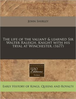 The Life of the Valiant & Learned Sir Walter Raleigh, Knight with His Tryal at Winchester. (1677)