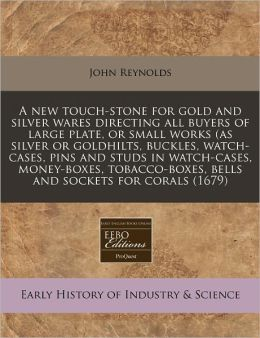 A New Touch-Stone for Gold and Silver Wares Directing All Buyers of Large Plate, or Small Works (as Silver or Goldhilts, Buckles, Watch-Cases, Pins