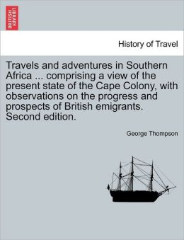 Travels And Adventures In Southern Africa ... Comprising A View Of The Present State Of The Cape Colony, With Observations On The Progress And Prospects Of British Emigrants. Second Edition.