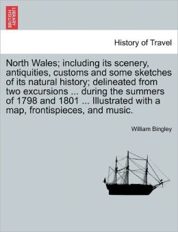 North Wales; Including Its Scenery, Antiquities, Customs and Some Sketches of Its Natural History; Delineated from Two Excursions ... During the Summe