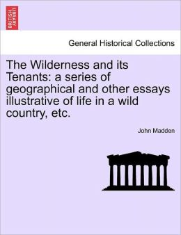 The Wilderness and Its Tenants: A Series of Geographical and Other Essays Illustrative of Life in a Wild Country, Etc.