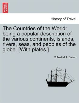 The Countries of the World: Being a Popular Description of the Various Continents, Islands, Rivers, Seas, and Peoples of the Globe. [With Plates.]