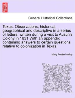 Texas. Observations, Historical, Geographical and Descriptive in a Series of Letters, Written During a Visit to Austin's Colony in 1831 with an Append