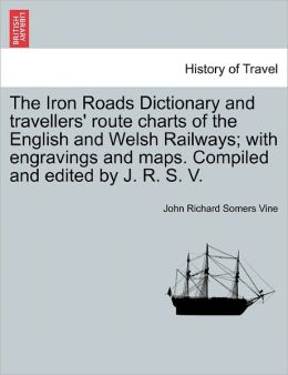 The Iron Roads Dictionary And Travellers' Route Charts Of The English And Welsh Railways; With Engravings And Maps. Compiled And Edited By J. R. S. V.