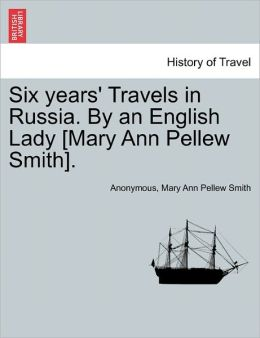 Six Years' Travels in Russia. by an English Lady [Mary Ann Pellew Smith].