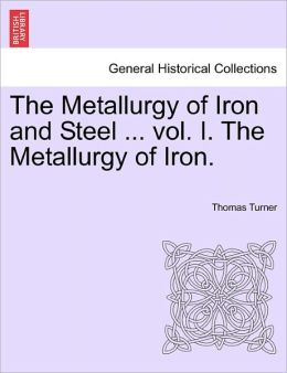 The Metallurgy of Iron and Steel ... Vol. I. the Metallurgy of Iron.