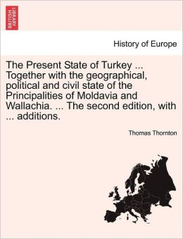 The Present State Of Turkey ... Together With The Geographical, Political And Civil State Of The Principalities Of Moldavia And Wallachia. ... The Second Edition, With ... Additions.