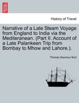 Narrative of a Late Steam Voyage from England to India Via the Mediteranean. (Part II. Account of a Late Palankeen Trip from Bombay to Mhow and Lahore