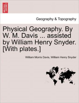 Physical Geography. by W. M. Davis ... Assisted by William Henry Snyder. [With Plates.]