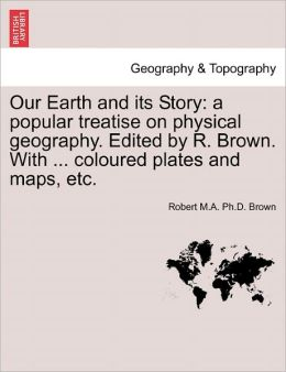 Our Earth and Its Story: A Popular Treatise on Physical Geography. Edited by R. Brown. with ... Coloured Plates and Maps, Etc.