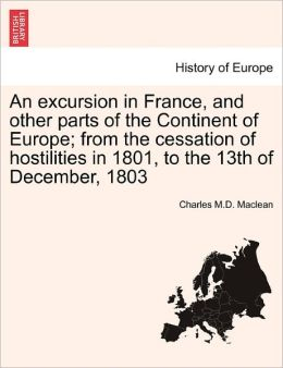 An Excursion in France, and Other Parts of the Continent of Europe; From the Cessation of Hostilities in 1801, to the 13th of December, 1803