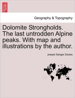 Dolomite Strongholds. the Last Untrodden Alpine Peaks. with Map and Illustrations by the Author.