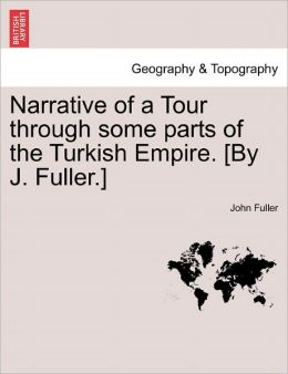 Narrative of a Tour Through Some Parts of the Turkish Empire. [By J. Fuller.]