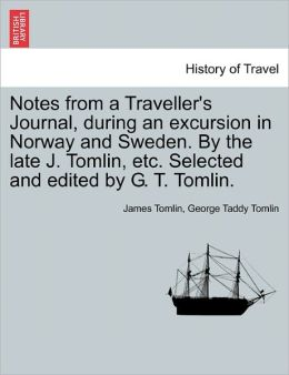 Notes from a Traveller's Journal, During an Excursion in Norway and Sweden. by the Late J. Tomlin, Etc. Selected and Edited by G. T. Tomlin.