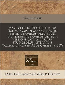 Masseceth Beracoth, Titulus Talmudicus In Quo Agitur De Benedictionibus, Precibus & Gratiarum Actionibus, Adjecta Versione Latina