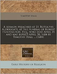 A Sermon Preached At St. Botolphs Aldersgate, At The Funeral Of Robert Huntington, Esq., Who Died April 21 And Was Buried April 30, 1684 By Timothy Hall ... (1684)