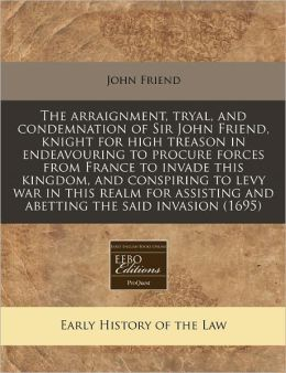The Arraignment, Tryal, And Condemnation Of Sir John Friend, Knight For High Treason In Endeavouring To Procure Forces From France To Invade This Kingdom, And Conspiring To Levy War In This Realm For Assisting And Abetting The Said Invasion (1695)