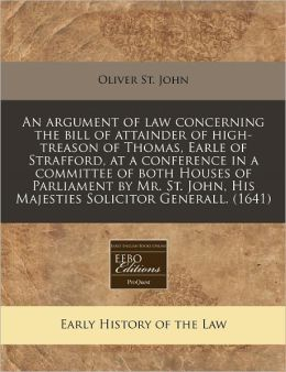 An Argument Of Law Concerning The Bill Of Attainder Of High-Treason Of Thomas, Earle Of Strafford, At A Conference In A Committee Of Both Houses Of Parliament By Mr. St. John, His Majesties Solicitor Generall. (1641)