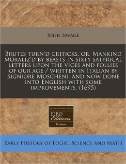 Brutes Turn'D Criticks, Or, Mankind Moraliz'D By Beasts In Sixty Satyrical Letters Upon The Vices And Follies Of Our Age / Written In Italian By Signiore Moscheni; And Now Done Into English With Some Improvements. (1695)