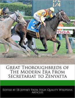 Great Thoroughbreds of the Modern Era from Secretariat to Zenyatta