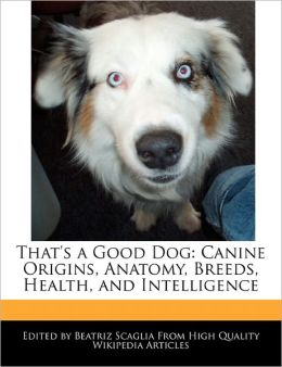 That's a Good Dog: Canine Origins, Anatomy, Breeds, Health, and Intelligence