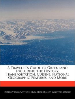 A Traveler's Guide to Greenland Including the History, Transportation, Cuisine, National Geographic Features, and More