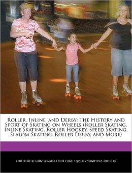Roller, Inline, and Derby: The History and Sport of Skating on Wheels (Roller Skating, Inline Skating, Roller Hockey, Speed Skating, Slalom Skating, Roller Derby, and More)