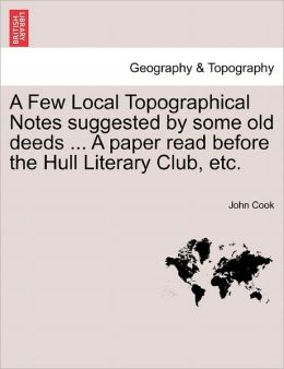 A Few Local Topographical Notes Suggested By Some Old Deeds ... A Paper Read Before The Hull Literary Club, Etc.