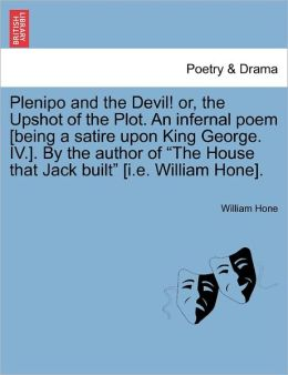 Plenipo And The Devil! Or, The Upshot Of The Plot. An Infernal Poem [Being A Satire Upon King George. Iv.]. By The Author Of The House That Jack Built [I.E. William Hone].
