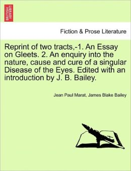 Reprint Of Two Tracts,-1. An Essay On Gleets. 2. An Enquiry Into The Nature, Cause And Cure Of A Singular Disease Of The Eyes. Edited With An Introduction By J. B. Bailey.