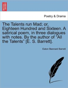 The Talents Run Mad; Or, Eighteen Hundred And Sixteen. A Satirical Poem, In Three Dialogues With Notes. By The Author Of All The Talents [E. S. Barrett].