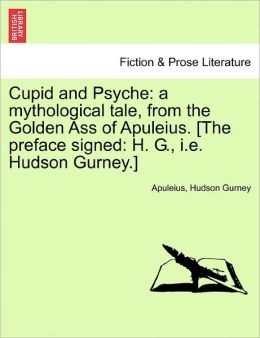 Cupid and Psyche: a mythological tale, from the Golden Ass of Apuleius. [The preface signed: H. G., i.e. Hudson Gurney.]