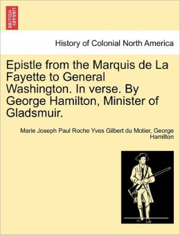 Epistle From The Marquis De La Fayette To General Washington. In Verse. By George Hamilton, Minister Of Gladsmuir.