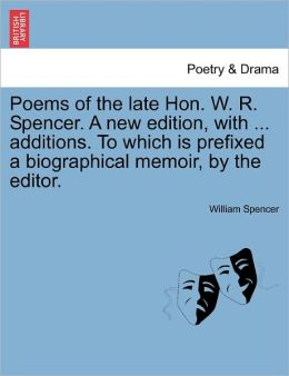 Poems Of The Late Hon. W. R. Spencer. A New Edition, With ... Additions. To Which Is Prefixed A Biographical Memoir, By The Editor.