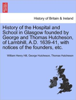 History Of The Hospital And School In Glasgow Founded By George And Thomas Hutcheson, Of Lambhill, A.D. 1639-41, With Notices Of The Founders, Etc.
