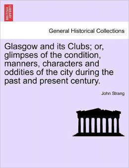 Glasgow And Its Clubs; Or, Glimpses Of The Condition, Manners, Characters And Oddities Of The City During The Past And Present Century.