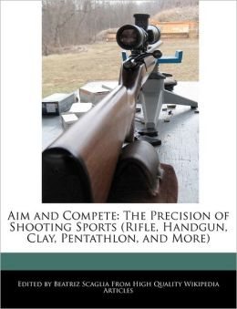 Aim and Compete: The Precision of Shooting Sports (Rifle, Handgun, Clay, Pentathlon, and More)