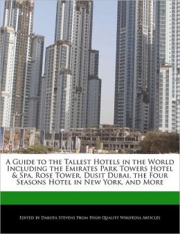 A Guide to the Tallest Hotels in the World Including the Emirates Park Towers Hotel & Spa, Rose Tower, Dusit Dubai, the Four Seasons Hotel in New York, and More