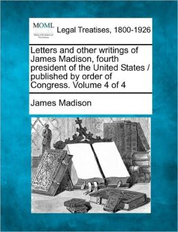 Letters And Other Writings Of James Madison, Fourth President Of The United States / Published By Order Of Congress. Volume 4 Of 4