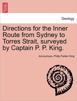 Directions for the Inner Route from Sydney to Torres Strait, surveyed by Captain P. P. King.
