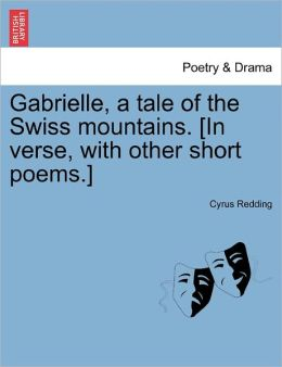 Gabrielle, A Tale Of The Swiss Mountains. [In Verse, With Other Short Poems.]