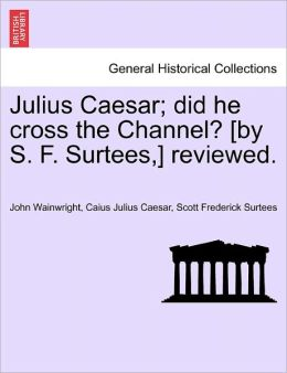 Julius Caesar; Did He Cross The Channel? [By S. F. Surtees,] Reviewed.