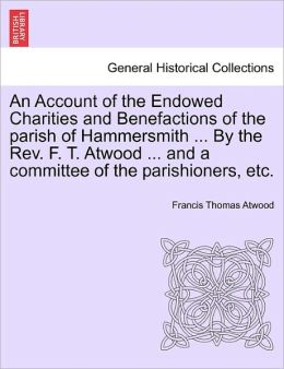 An Account Of The Endowed Charities And Benefactions Of The Parish Of Hammersmith ... By The Rev. F. T. Atwood ... And A Committee Of The Parishioners, Etc.
