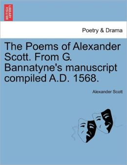 The Poems Of Alexander Scott. From G. Bannatyne's Manuscript Compiled A.D. 1568.
