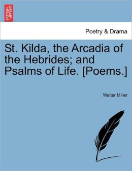 St. Kilda, The Arcadia Of The Hebrides; And Psalms Of Life. [Poems.]