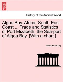 Algoa Bay. Africa.-South-East Coast ... Trade And Statistics Of Port Elizabeth, The Sea-Port Of Algoa Bay. [With A Chart.]