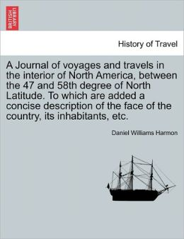 A Journal Of Voyages And Travels In The Interior Of North America, Between The 47 And 58th Degree Of North Latitude. To Which Are Added A Concise Description Of The Face Of The Country, Its Inhabitants, Etc.