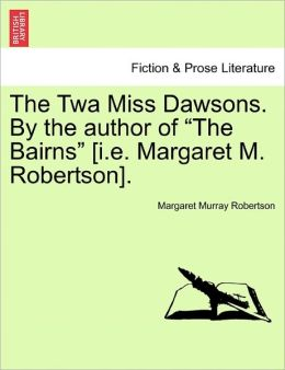The Twa Miss Dawsons. By The Author Of The Bairns [I.E. Margaret M. Robertson].