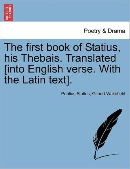The First Book Of Statius, His Thebais. Translated [Into English Verse. With The Latin Text].